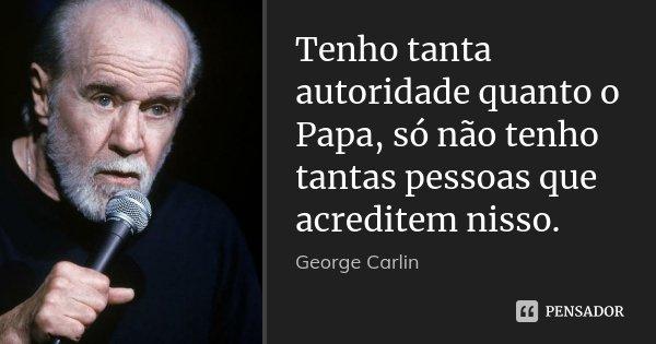 Tenho tanta autoridade quanto o Papa, só não tenho tantas pessoas que acreditem nisso.... Frase de George Carlin.