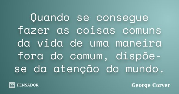 Quando se consegue fazer as coisas comuns da vida de uma maneira fora do comum, dispõe-se da atenção do mundo.... Frase de George Carver.
