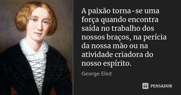 A paixão torna-se uma força quando encontra saída no trabalho dos nossos braços, na perícia da nossa mão ou na atividade criadora do nosso espírito.... Frase de George Eliot.