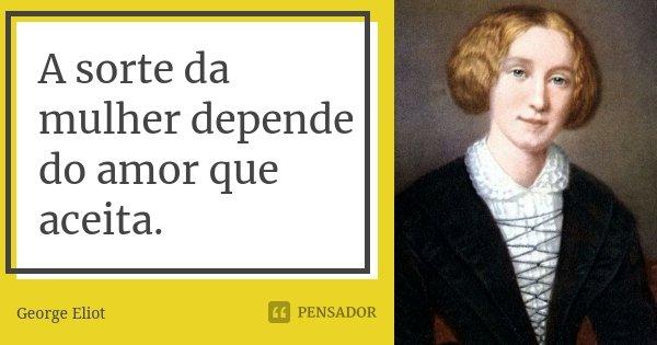 A sorte da mulher depende do amor que aceita.... Frase de George Eliot.