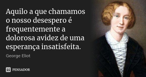 Aquilo a que chamamos o nosso desespero é frequentemente a dolorosa avidez de uma esperança insatisfeita.... Frase de George Eliot.