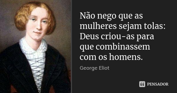 Não nego que as mulheres sejam tolas: Deus criou-as para que combinassem com os homens.... Frase de George Eliot.