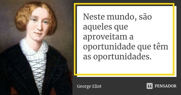 Neste mundo, são aqueles que aproveitam a oportunidade que têm as oportunidades.... Frase de George Eliot.