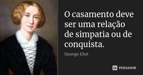 O casamento deve ser uma relação de simpatia ou de conquista.... Frase de George Eliot.