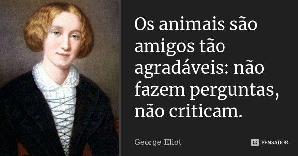 Os animais são amigos tão agradáveis: não fazem perguntas, não criticam.... Frase de George Eliot.