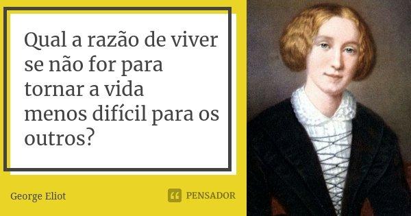 Qual a razão de viver se não for para tornar a vida menos difícil para os outros?... Frase de George Eliot.