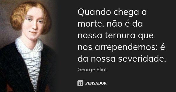 Quando chega a morte, não é da nossa ternura que nos arrependemos: é da nossa severidade.... Frase de George Eliot.