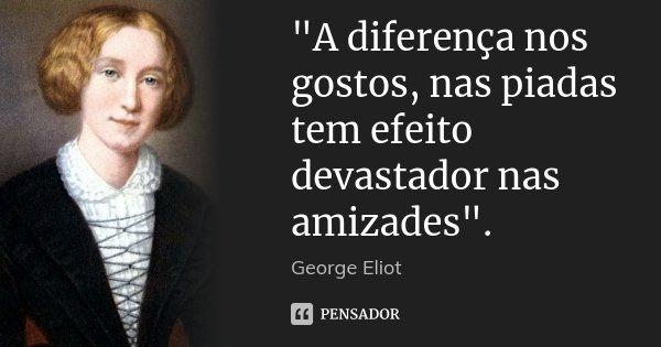 """""""A diferença nos gostos, nas piadas tem efeito devastador nas amizades"""".... Frase de George Eliot."""
