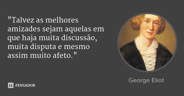 """""""Talvez as melhores amizades sejam aquelas em que haja muita discussão, muita disputa e mesmo assim muito afeto.""""... Frase de George Eliot."""