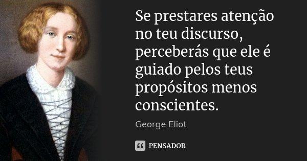 Se prestares atenção no teu discurso, perceberás que ele é guiado pelos teus propósitos menos conscientes.... Frase de George Eliot.