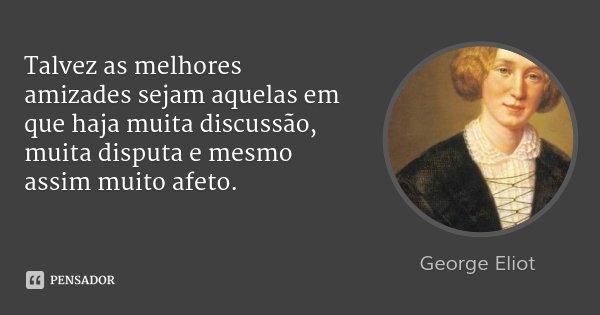 Talvez as melhores amizades sejam aquelas em que haja muita discussão, muita disputa e mesmo assim muito afeto.... Frase de George Eliot.