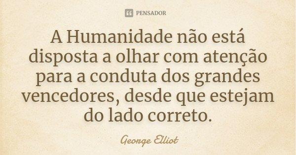 A Humanidade não está disposta a olhar com atenção para a conduta dos grandes vencedores, desde que estejam do lado correto.... Frase de George Elliot.