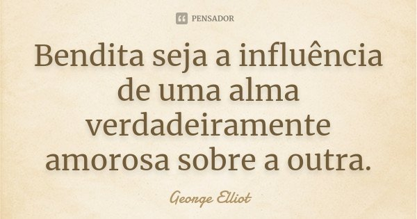 Bendita seja a influência de uma alma verdadeiramente amorosa sobre a outra.... Frase de George Elliot.
