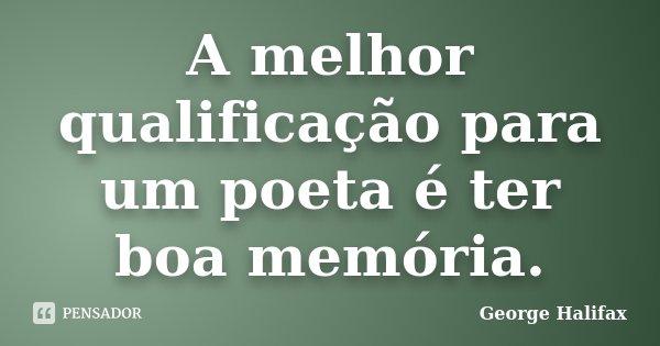 A melhor qualificação para um poeta é ter boa memória.... Frase de George Halifax.