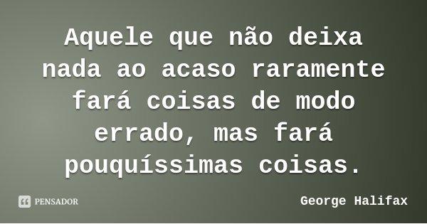 Aquele que não deixa nada ao acaso raramente fará coisas de modo errado, mas fará pouquíssimas coisas.... Frase de George Halifax.