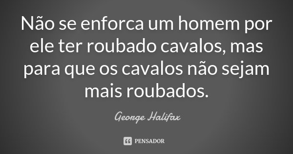 Não se enforca um homem por ele ter roubado cavalos, mas para que os cavalos não sejam mais roubados.... Frase de George Halifax.