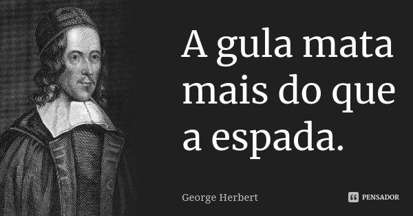 A gula mata mais do que a espada.... Frase de George Herbert.
