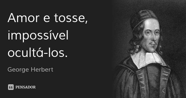 Amor e tosse, impossível ocultá-los.... Frase de George Herbert.