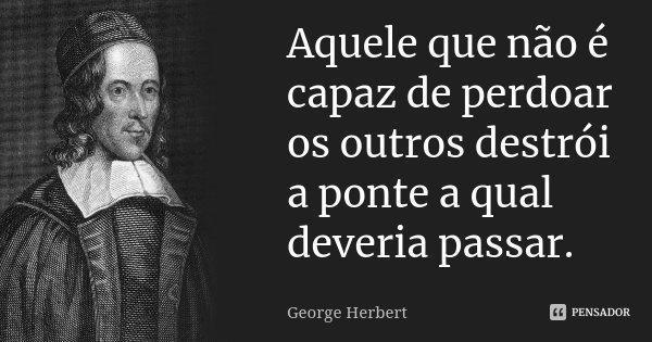 Aquele que não é capaz de perdoar os outros destrói a ponte a qual deveria passar.... Frase de George Herbert.