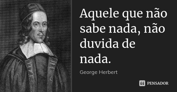 Aquele que não sabe nada, não duvida de nada.... Frase de George Herbert.