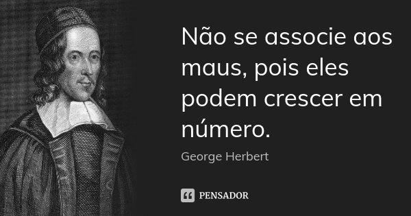 Não se associe aos maus, pois eles podem crescer em número.... Frase de George Herbert.