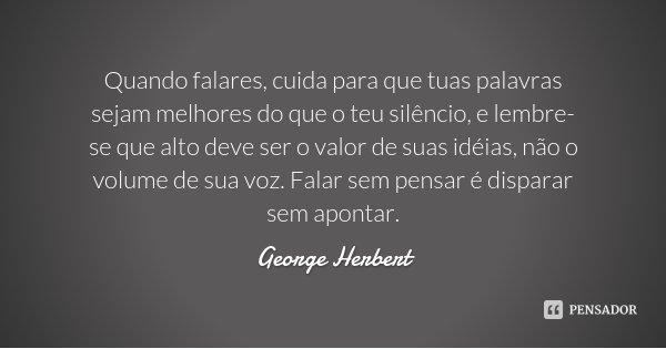 Quando falares, cuida para que tuas palavras sejam melhores do que o teu silêncio, e lembre-se que alto deve ser o valor de suas idéias, não o volume de sua voz... Frase de George Herbert.