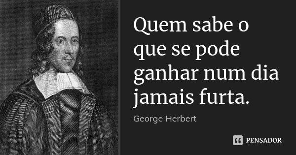 Quem sabe o que se pode ganhar num dia jamais furta.... Frase de George Herbert.