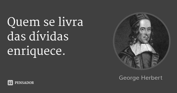 Quem se livra das dívidas enriquece.... Frase de George Herbert.