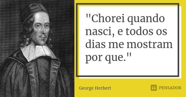 """""""Chorei quando nasci, e todos os dias me mostram por que.""""... Frase de George Herbert."""