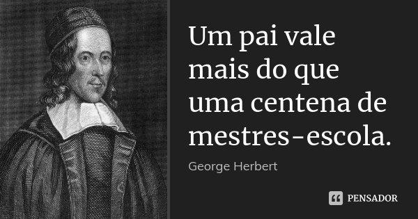 Um pai vale mais do que uma centena de mestres-escola.... Frase de George Herbert.