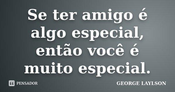 Se ter amigo é algo especial, então você é muito especial.... Frase de GEORGE LAYLSON.