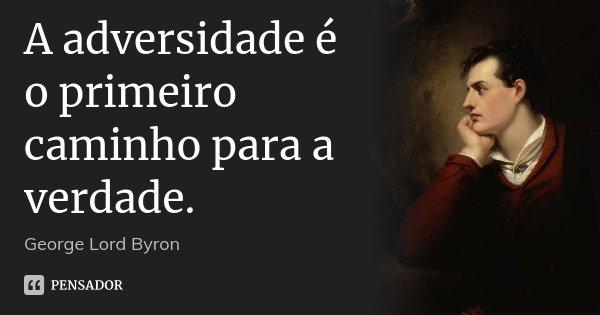 A adversidade é o primeiro caminho para a verdade.... Frase de George Lord Byron.