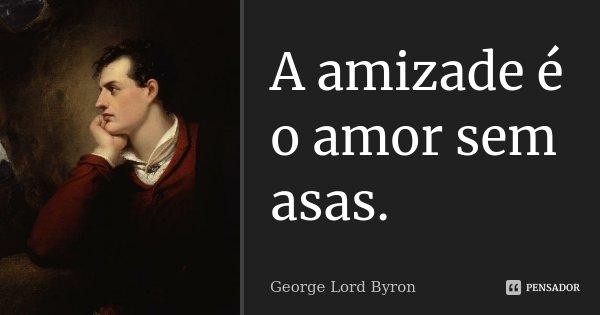 A amizade é o amor sem asas.... Frase de George Lord Byron.