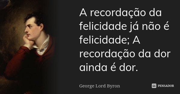 A recordação da felicidade já não é felicidade; A recordação da dor ainda é dor.... Frase de George Lord Byron.