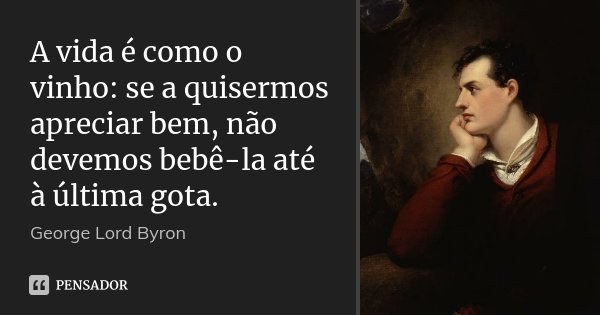 A vida é como o vinho: se a quisermos apreciar bem, não devemos bebê-la até à última gota.... Frase de George [Lord] Byron.