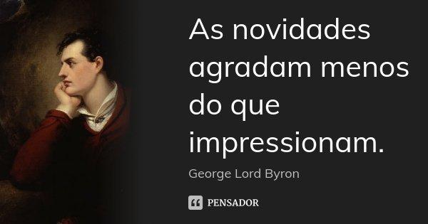 As novidades agradam menos do que impressionam.... Frase de George [Lord] Byron.