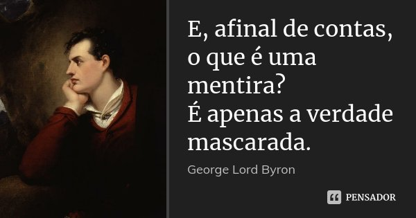 E, afinal de contas, o que é uma mentira? É apenas a verdade mascarada.... Frase de George Lord Byron.