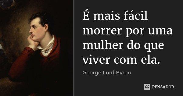 É mais fácil morrer por uma mulher do que viver com ela.... Frase de George Lord Byron.