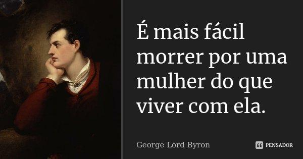 É mais fácil morrer por uma mulher do que viver com ela.... Frase de George [Lord] Byron.