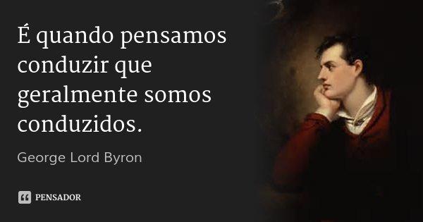 É quando pensamos conduzir que geralmente somos conduzidos.... Frase de George Lord Byron.