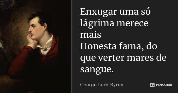 Enxugar uma só lágrima merece mais Honesta fama, do que verter mares de sangue.... Frase de George Lord Byron.
