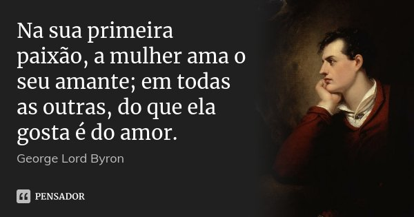 Na sua primeira paixão, a mulher ama o seu amante; em todas as outras, do que ela gosta é do amor.... Frase de George Lord Byron.