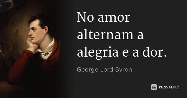 No amor alternam a alegria e a dor.... Frase de George Lord Byron.