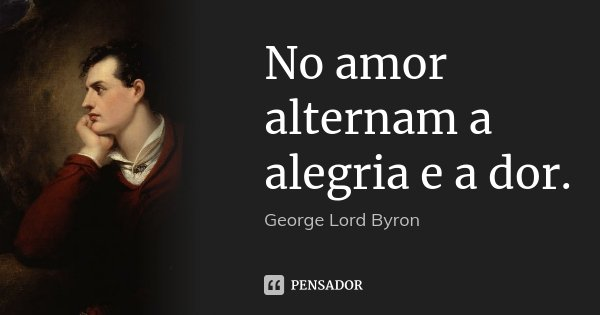 No amor alternam a alegria e a dor.... Frase de George [Lord] Byron.