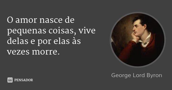 O amor nasce de pequenas coisas, vive delas e por elas às vezes morre.... Frase de George Lord Byron.