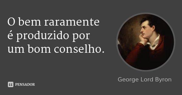 O bem raramente é produzido por um bom conselho.... Frase de George Lord Byron.