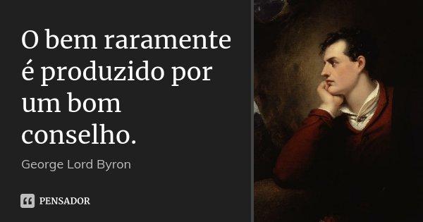 O bem raramente é produzido por um bom conselho.... Frase de George [Lord] Byron.