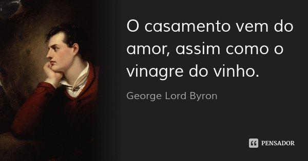 O casamento vem do amor, assim como o vinagre do vinho.... Frase de George Lord Byron.