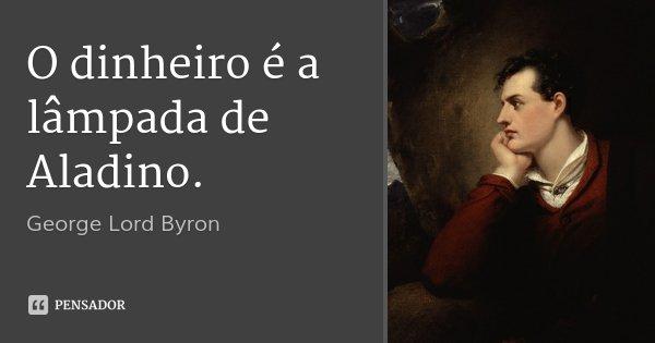 O dinheiro é a lâmpada de Aladino.... Frase de George Lord Byron.