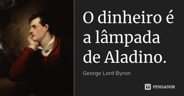 O dinheiro é a lâmpada de Aladino.... Frase de George [Lord] Byron.